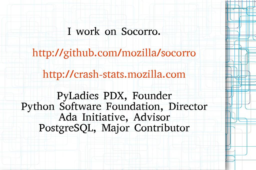 I work on Socorro. http://github.com/mozilla/so...