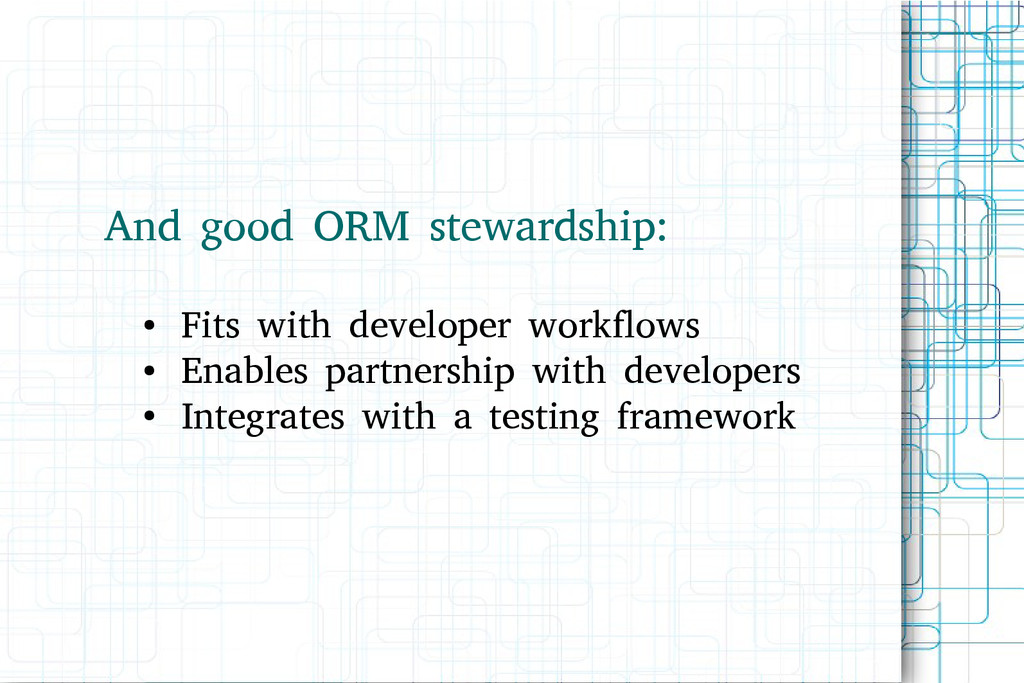 And good ORM stewardship: ● Fits with developer...