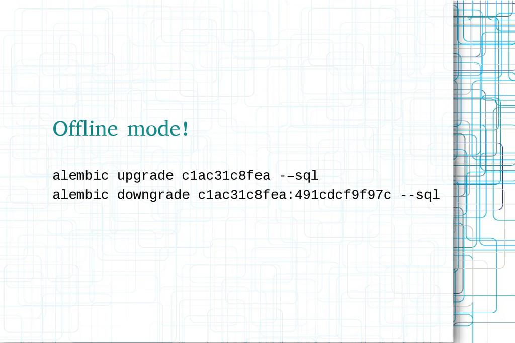 Offline mode! alembic upgrade c1ac31c8fea -–sql...
