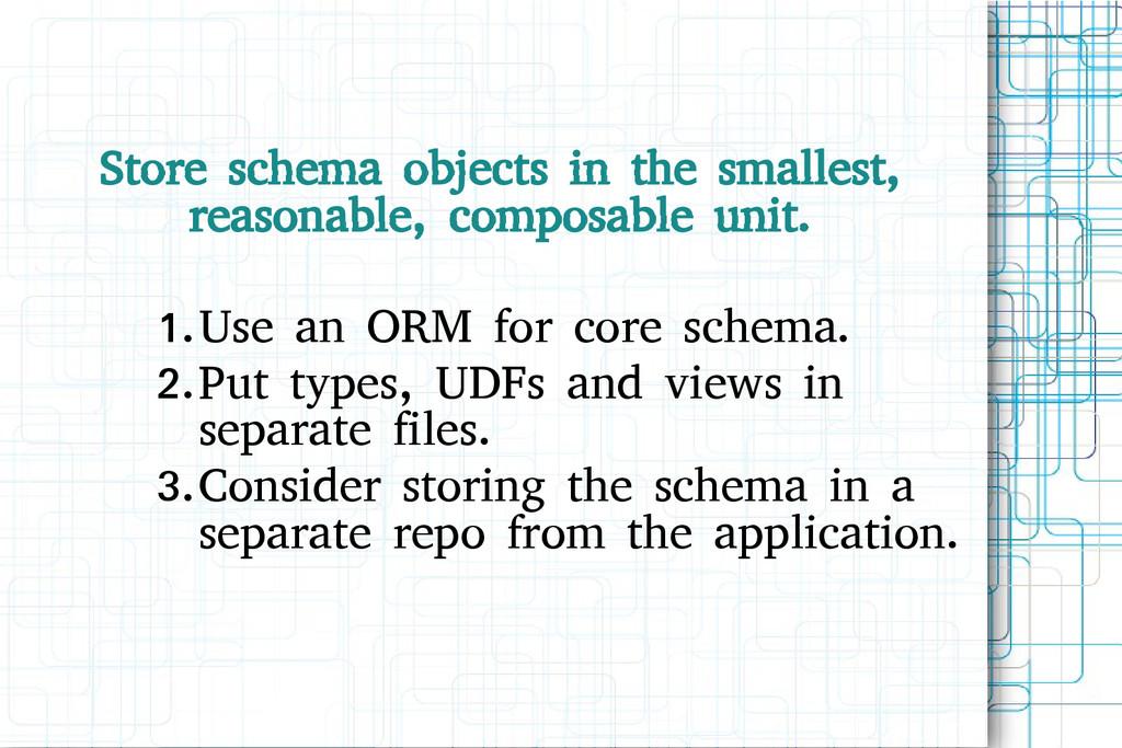Store schema objects in the smallest, reasonabl...