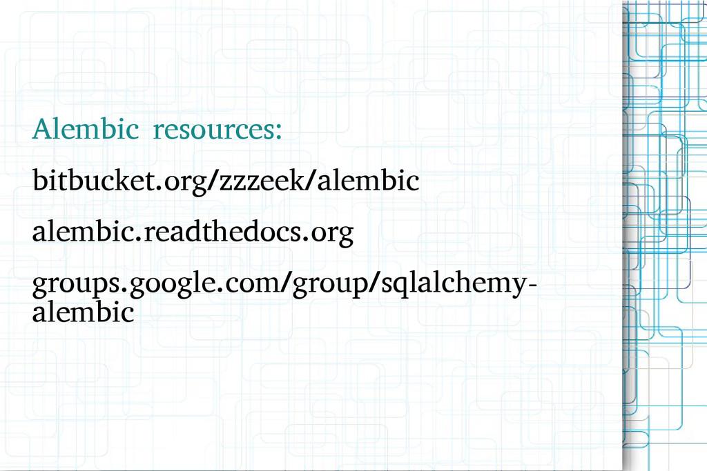 Alembic resources: bitbucket.org/zzzeek/alembic...