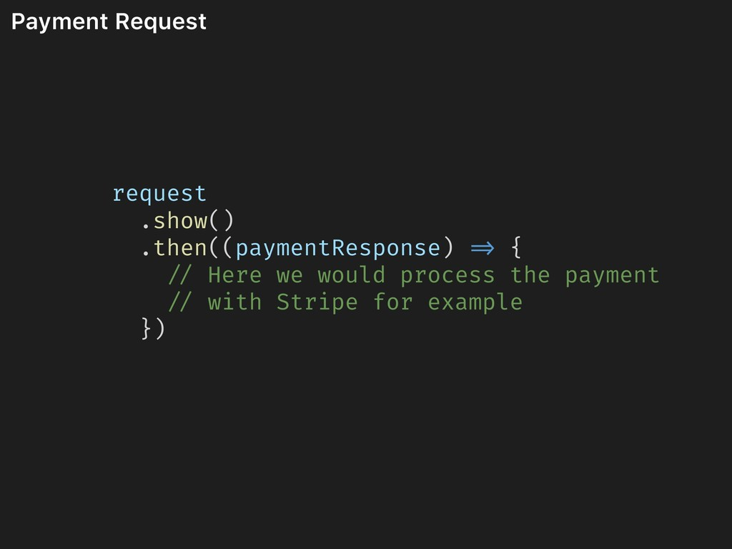 Payment Request request .show() .then((paymentR...