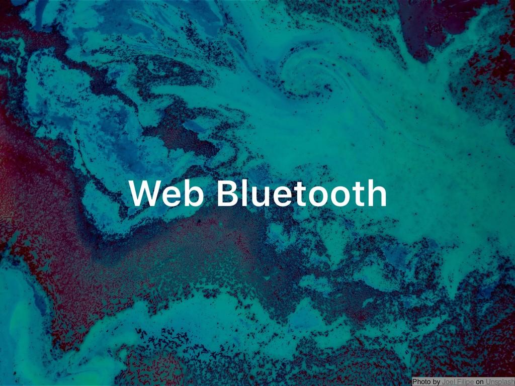 Photo by Joel Filipe on Unsplash Web Bluetooth