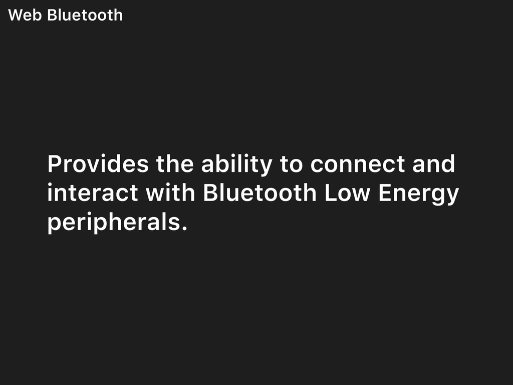 Web Bluetooth Provides the ability to connect a...