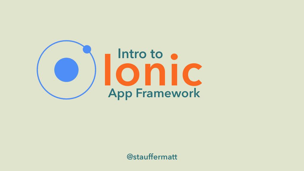 Ionic @stauffermatt Intro to App Framework