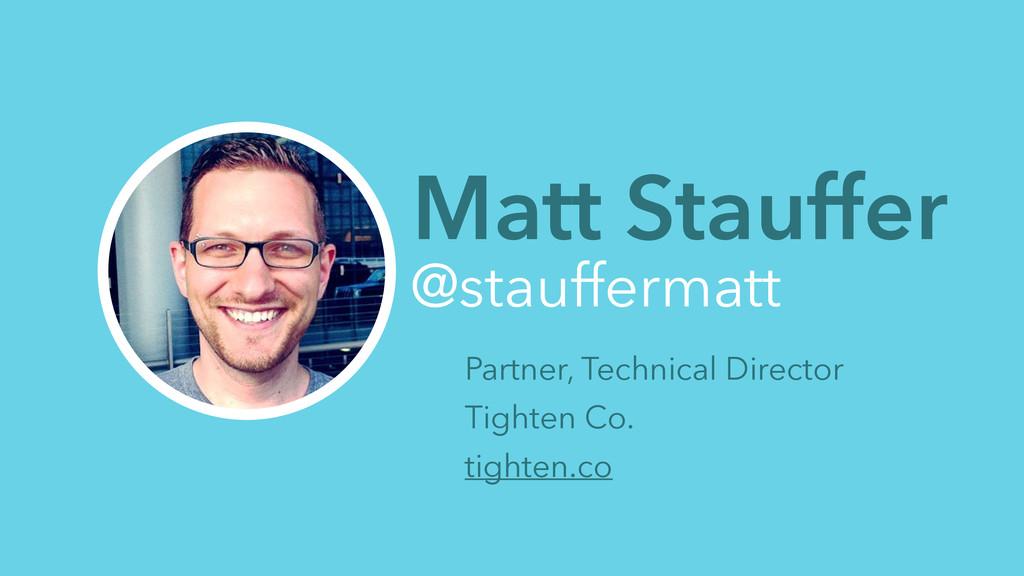 Matt Stauffer @stauffermatt Partner, Technical ...