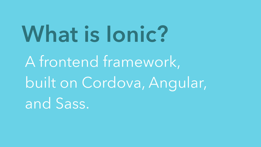 What is Ionic? A frontend framework, built on C...