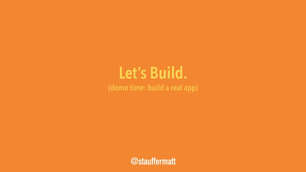 Let's Build. @stauffermatt (demo time: build a ...