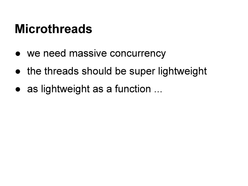 Microthreads ● we need massive concurrency ● th...