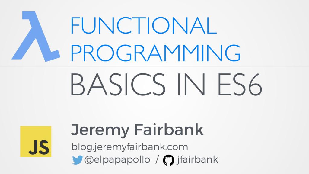 FUNCTIONAL PROGRAMMING Jeremy Fairbank blog.jer...