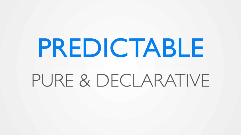 PURE & DECLARATIVE PREDICTABLE