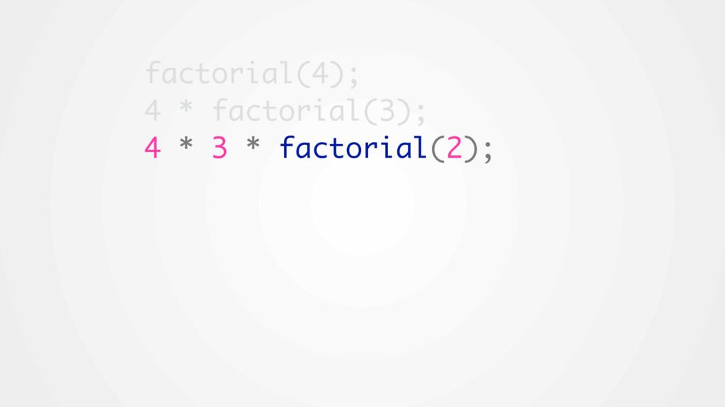 factorial(4); 4 * factorial(3); 4 * 3 * factori...