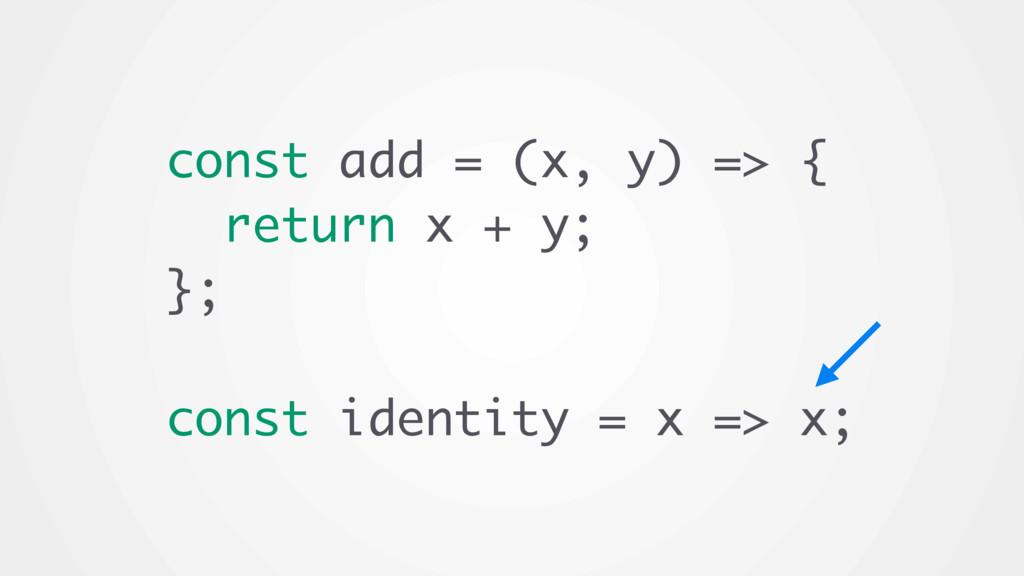 const add = (x, y) => { return x + y; }; const ...