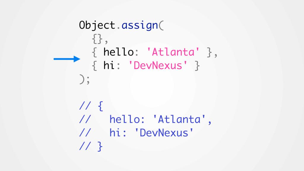 Object.assign( {}, { hello: 'Atlanta' }, { hi: ...