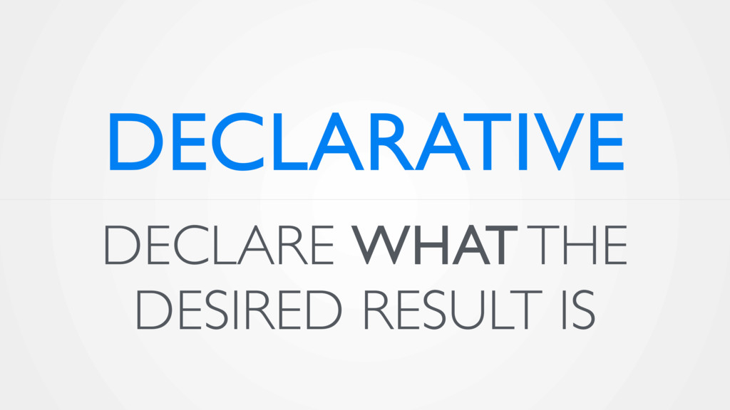 DECLARE WHAT THE DESIRED RESULT IS DECLARATIVE