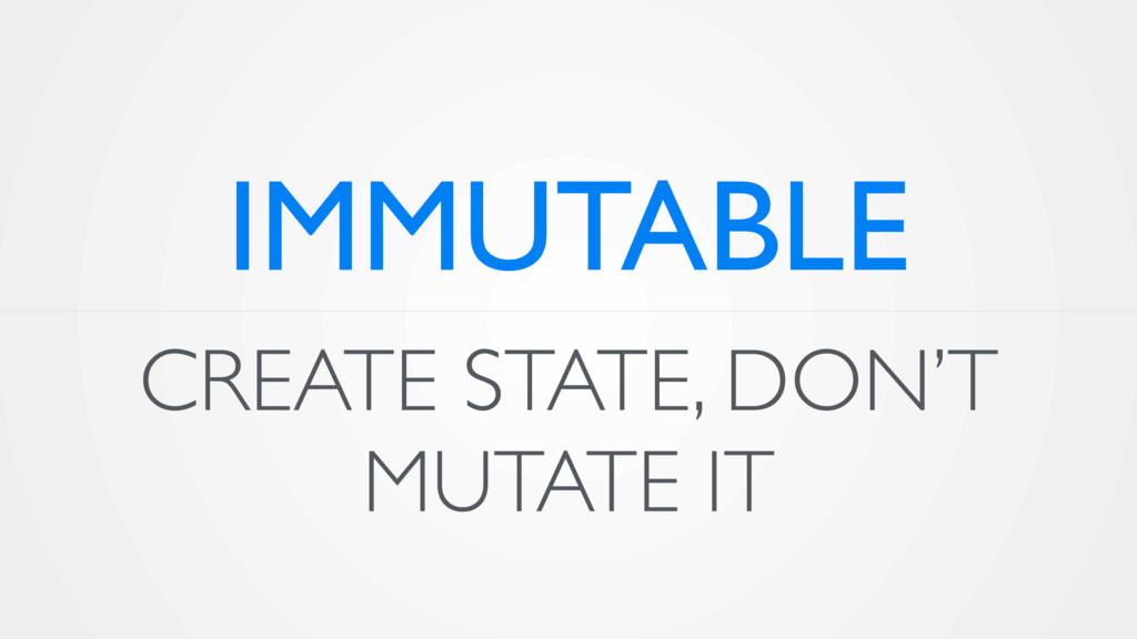 CREATE STATE, DON'T MUTATE IT IMMUTABLE