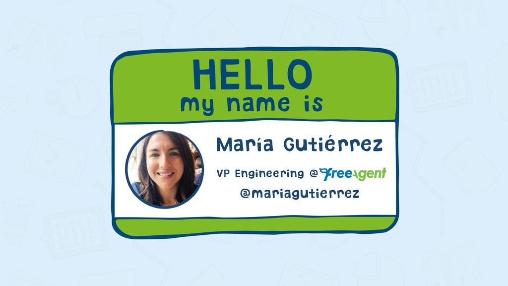 HELLO my name is María Gutiérrez VP Engineering...