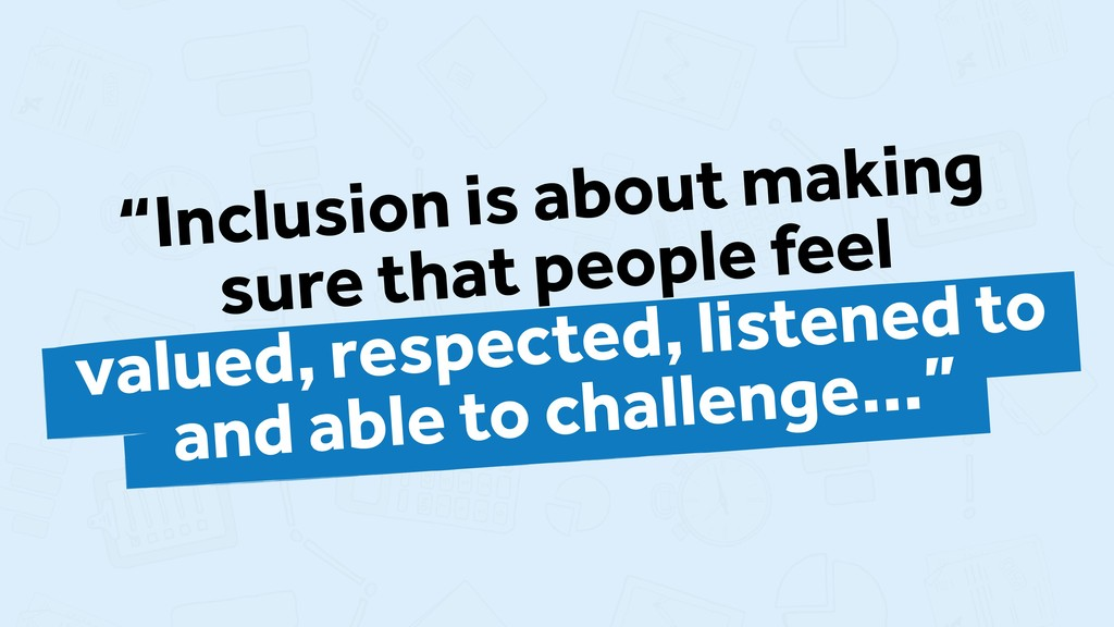 """""""Inclusion is about making sure that people fee..."""