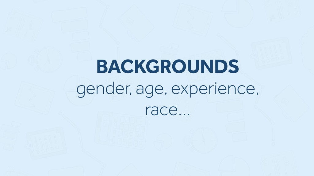 BACKGROUNDS gender, age, experience, race…