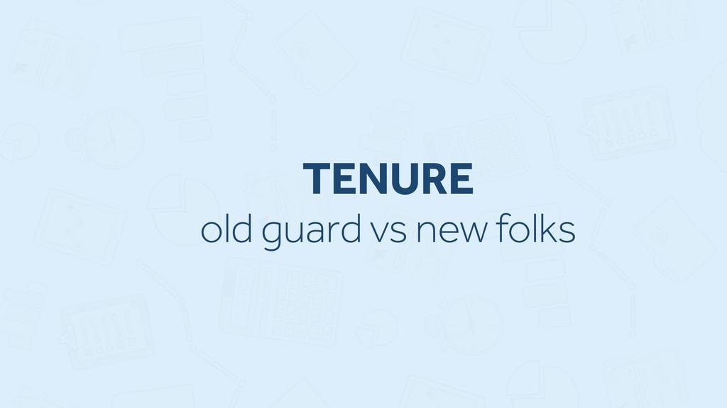 TENURE old guard vs new folks