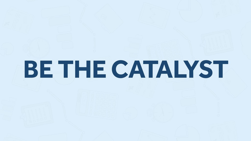 BE THE CATALYST