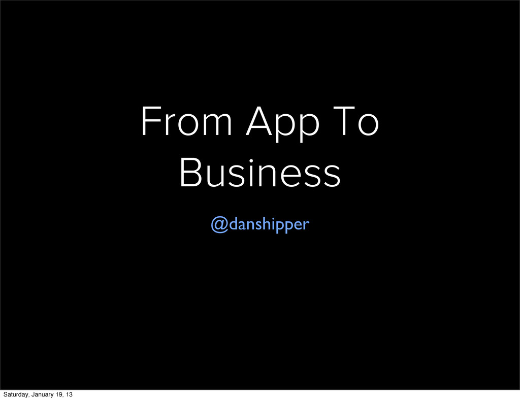 From App To Business @danshipper Saturday, Janu...