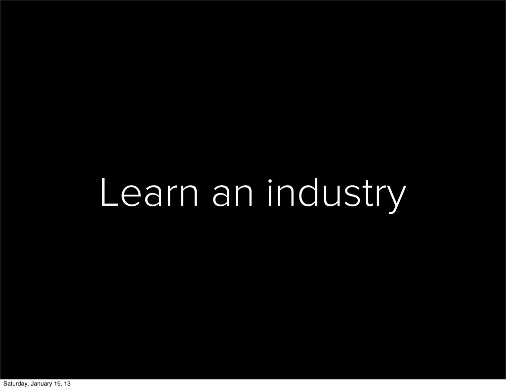 Learn an industry Saturday, January 19, 13