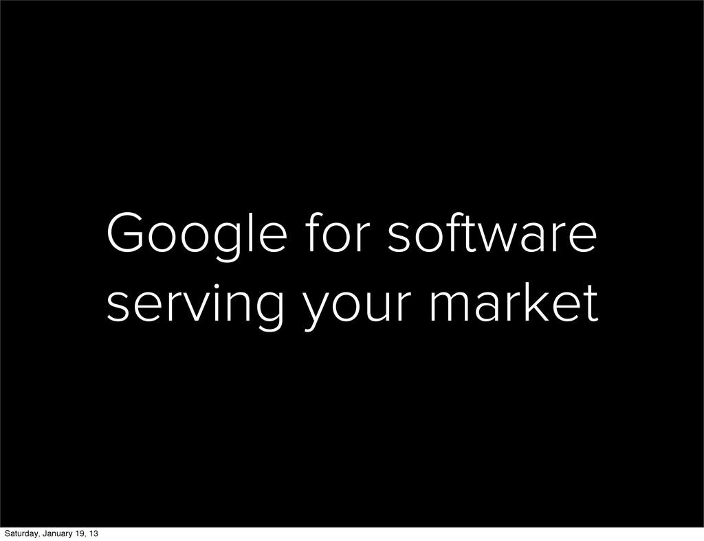 Google for software serving your market Saturda...