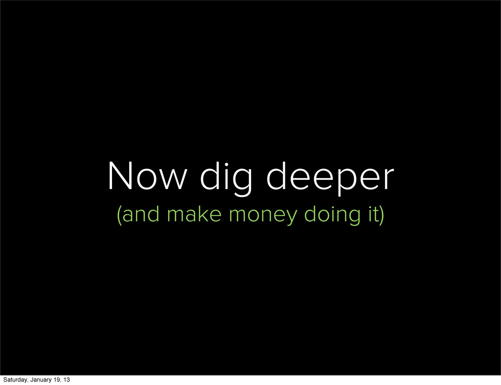 Now dig deeper (and make money doing it) Saturd...