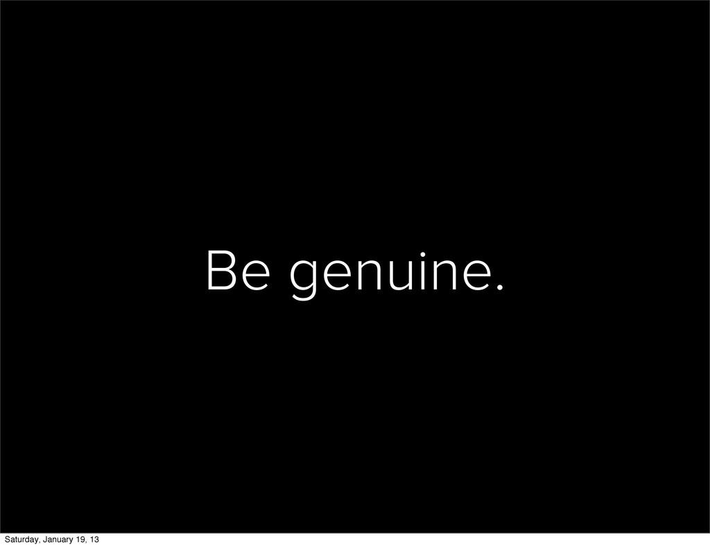 Be genuine. Saturday, January 19, 13