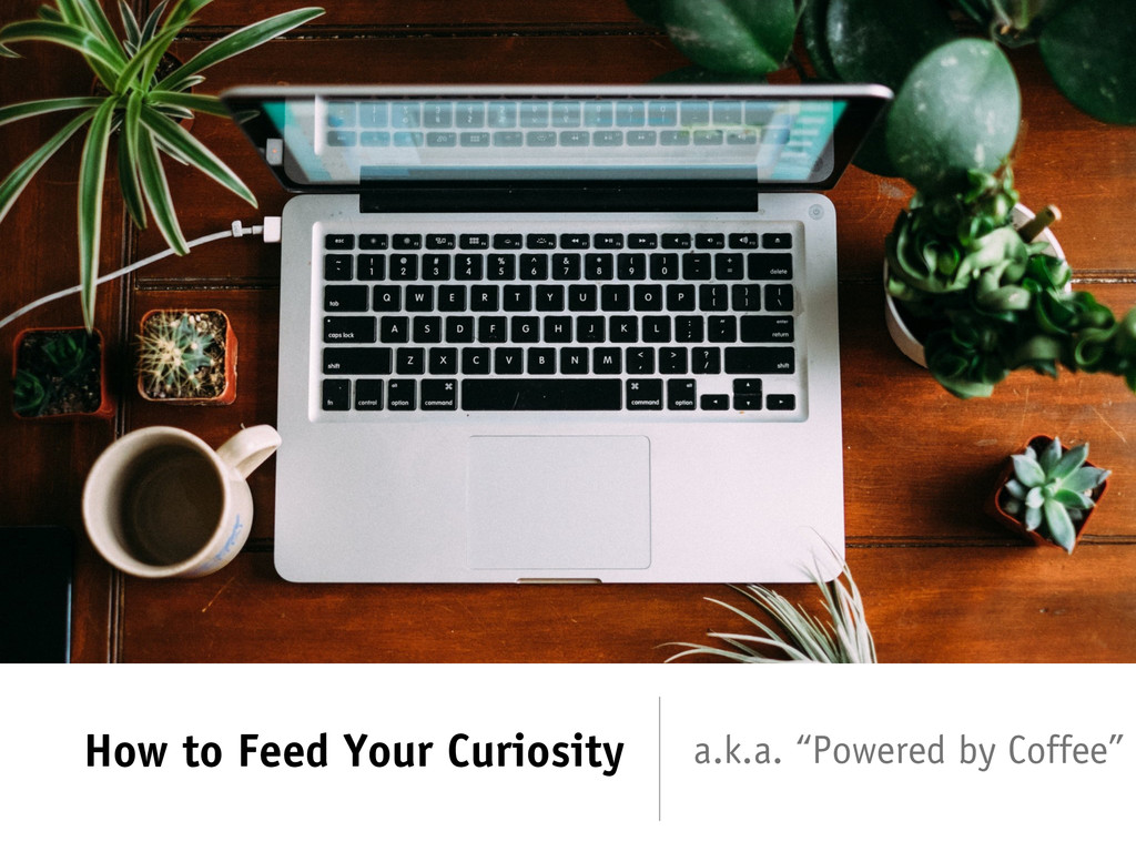 "How to Feed Your Curiosity a.k.a. ""Powered by C..."