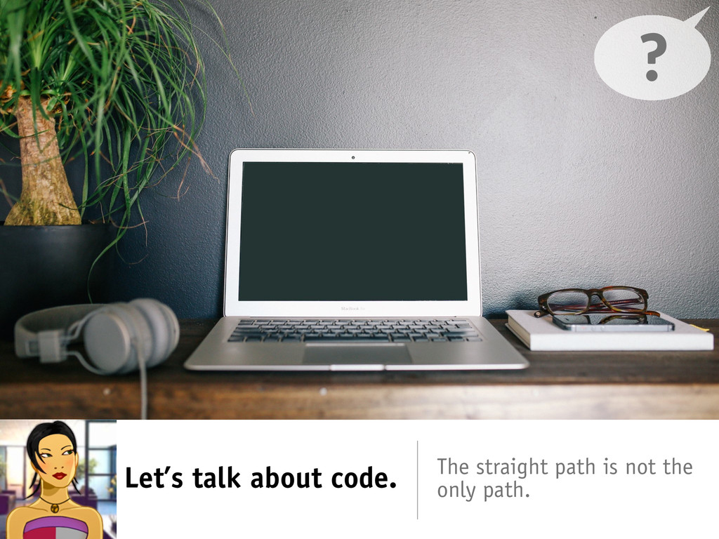 Let's talk about code. The straight path is not...