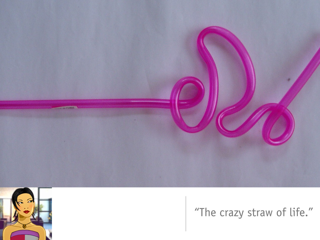 """The crazy straw of life."""