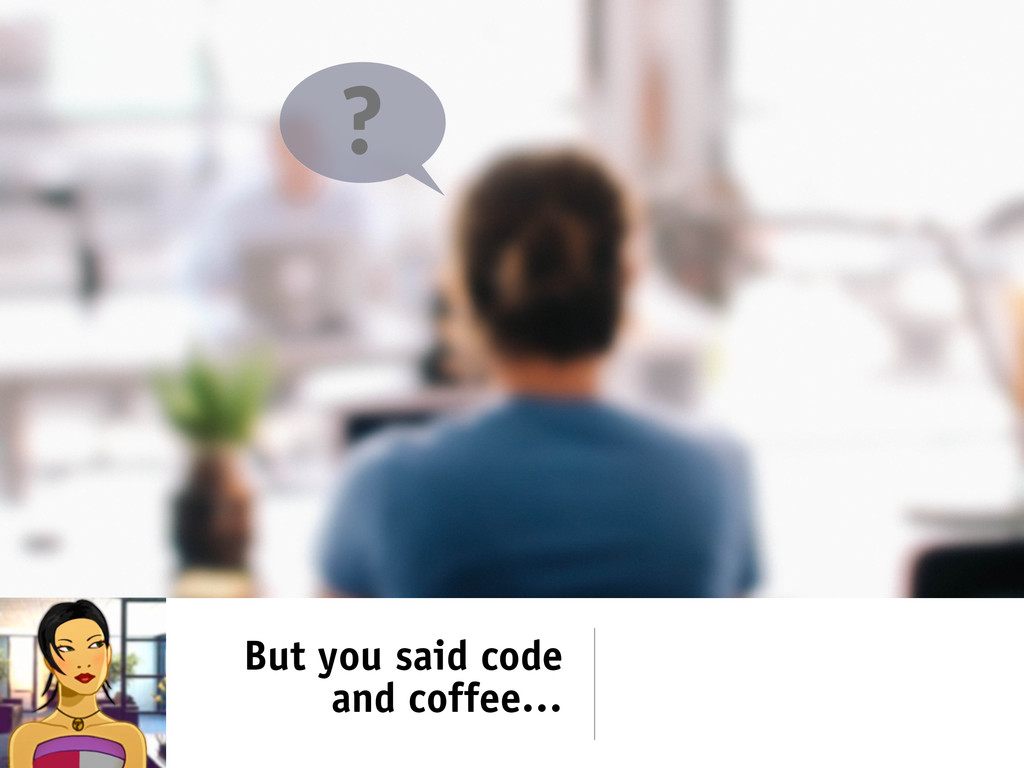 But you said code and coffee… ?