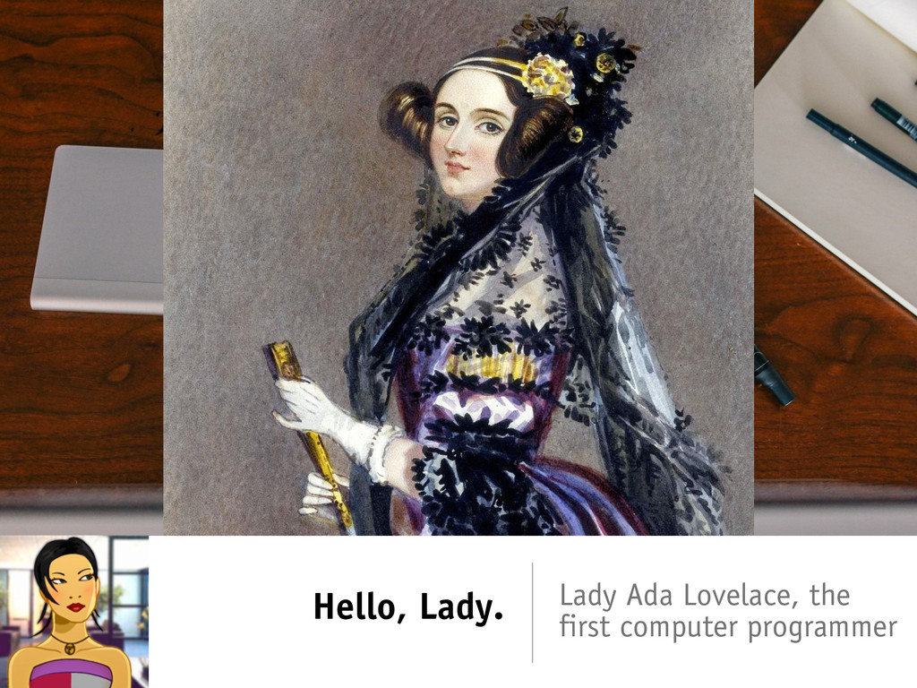 Hello, Lady. Lady Ada Lovelace, the first compu...