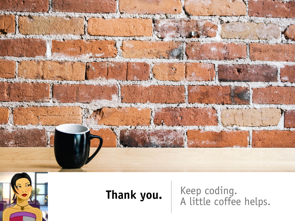 Thank you. Keep coding. A little coffee helps.