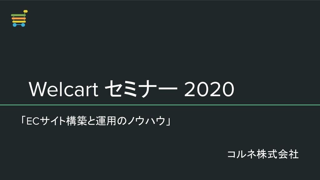 Welcart セミナー 2020 「ECサイト構築と運用のノウハウ」 コルネ株式会社