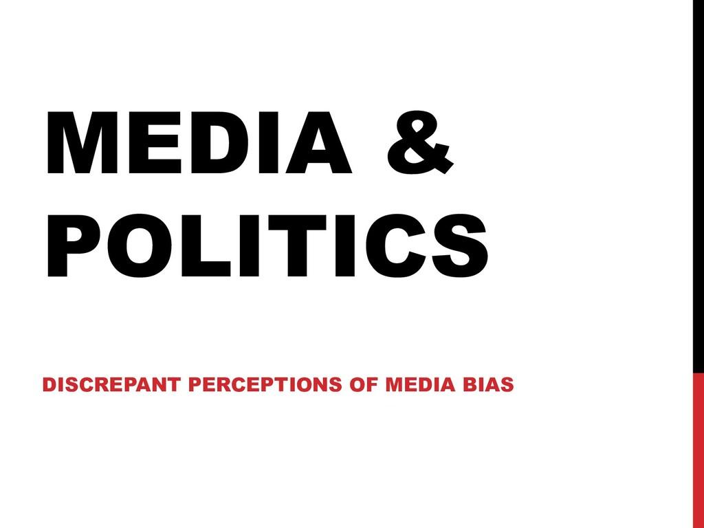 MEDIA & POLITICS DISCREPANT PERCEPTIONS OF MEDI...