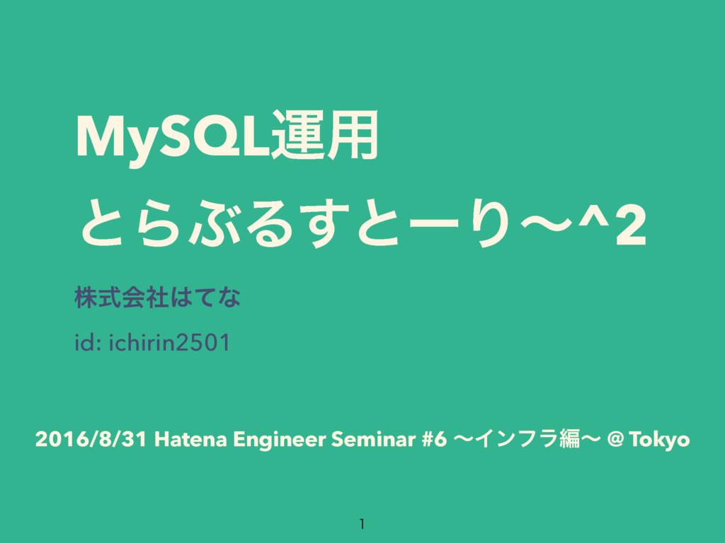 MySQLӡ༻ ͱΒͿΔ͢ͱʔΓʙ^2 גࣜձࣾͯͳ id: ichirin2501 2...