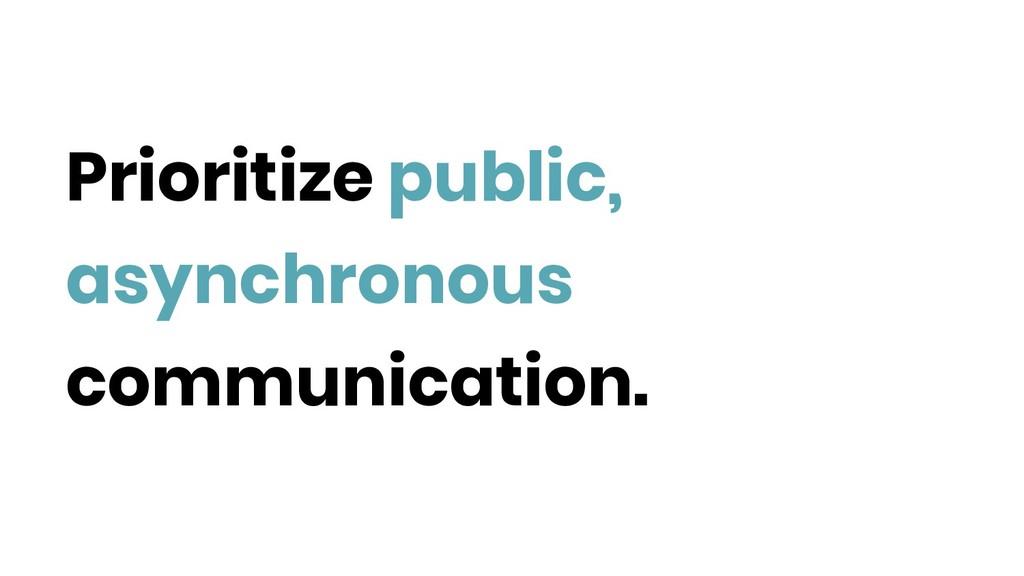 Prioritize public, asynchronous communication.