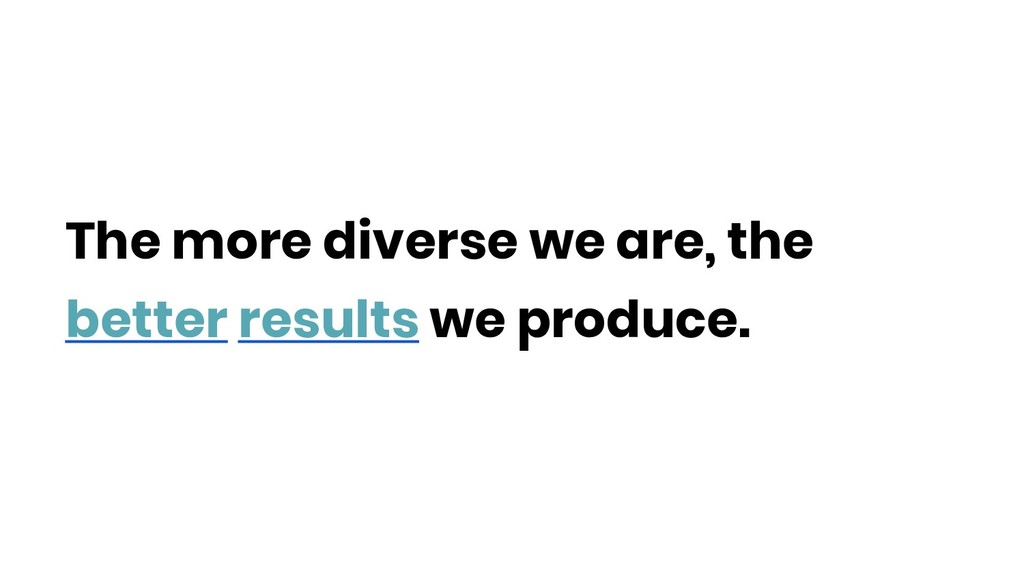 The more diverse we are, the better results we ...
