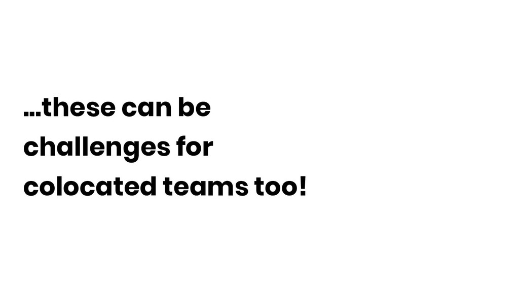 ...these can be challenges for colocated teams ...