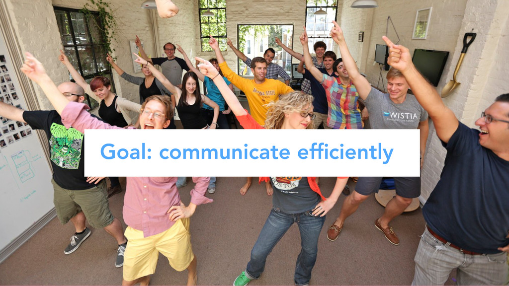 Goal: communicate efficiently