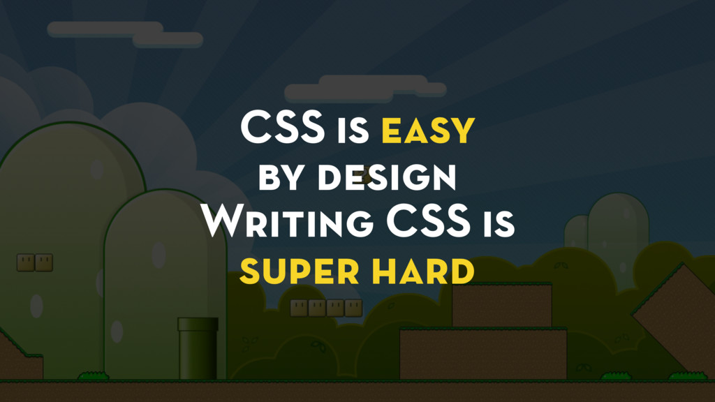 CSS is easy by design Writing CSS is super hard