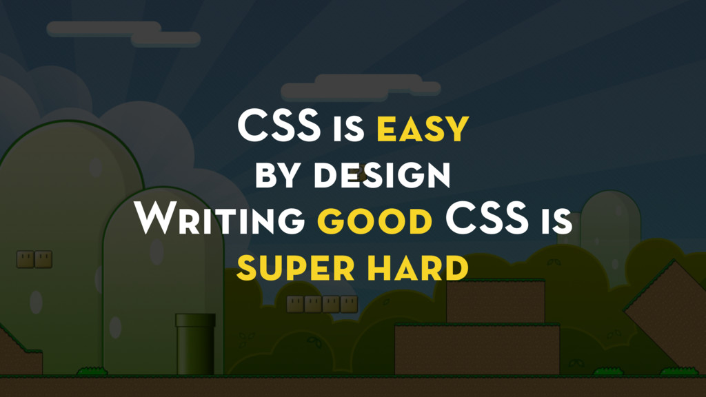 CSS is easy by design Writing good CSS is super...