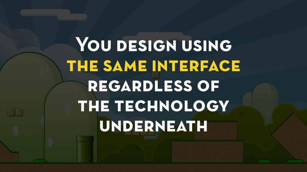 You design using the same interface regardless ...