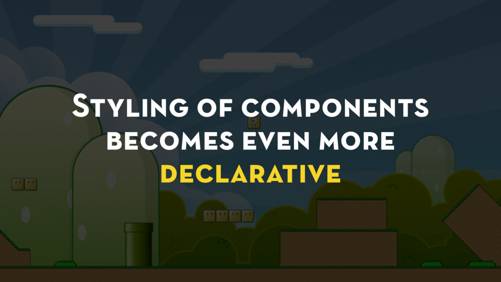 Styling of components becomes even more declara...