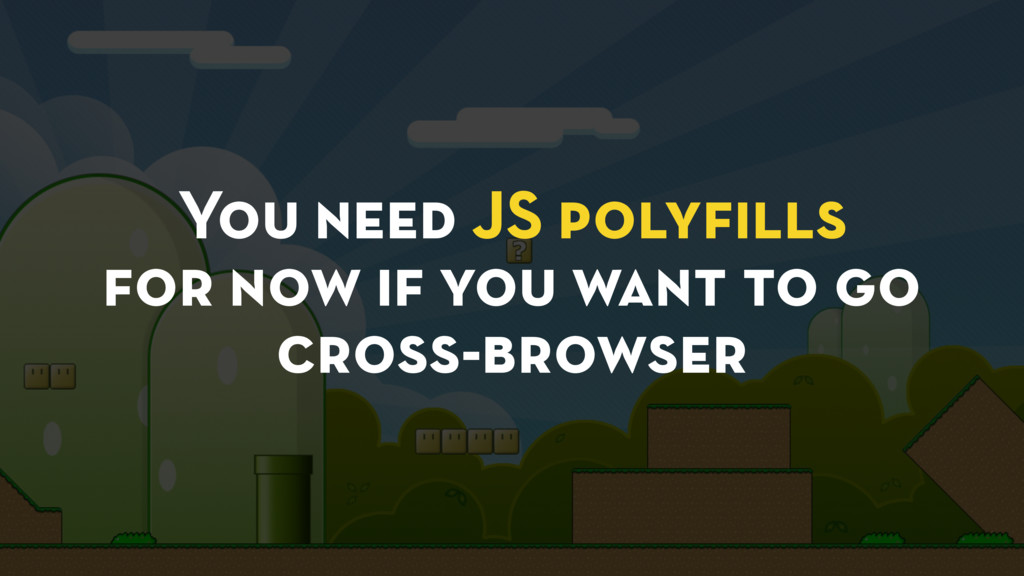You need JS polyfills for now if you want to go ...