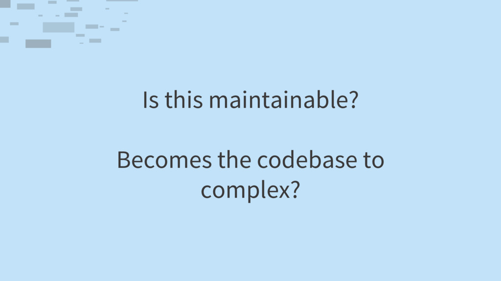 Is this maintainable? Becomes the codebase to c...