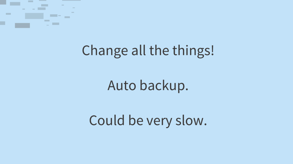 Change all the things! Auto backup. Could be ve...